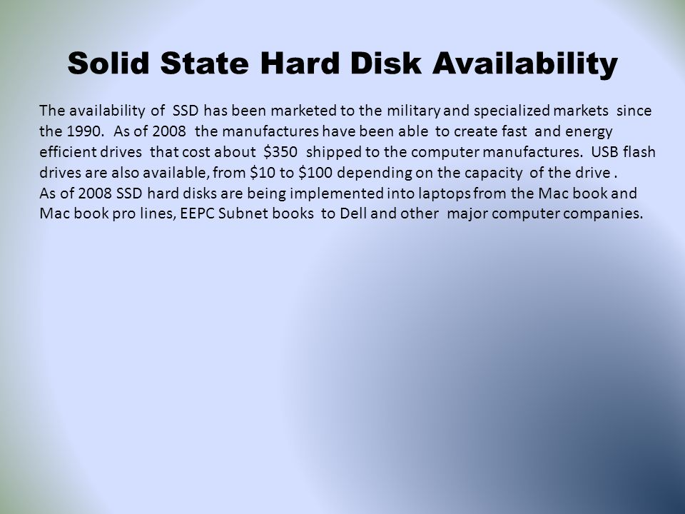 Solid State Hard Disk Availability The availability of SSD has been marketed to the military and specialized markets since the 1990. As of 2008 the ma