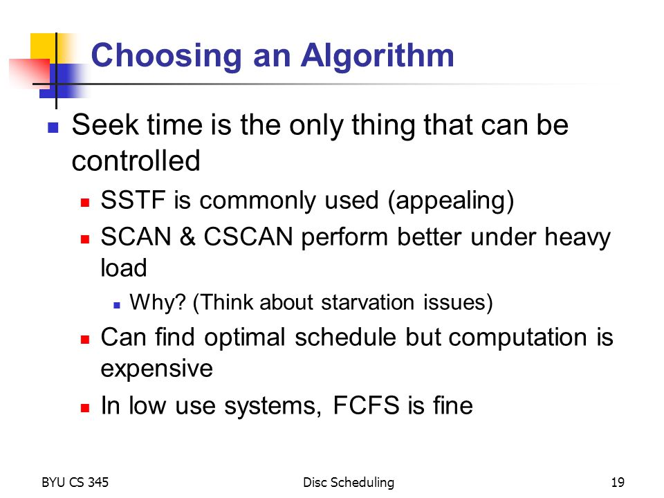 BYU CS 345Disc Scheduling19 Choosing an Algorithm Seek time is the only thing that can be controlled SSTF is commonly used (appealing) SCAN & CSCAN perform better under heavy load Why.