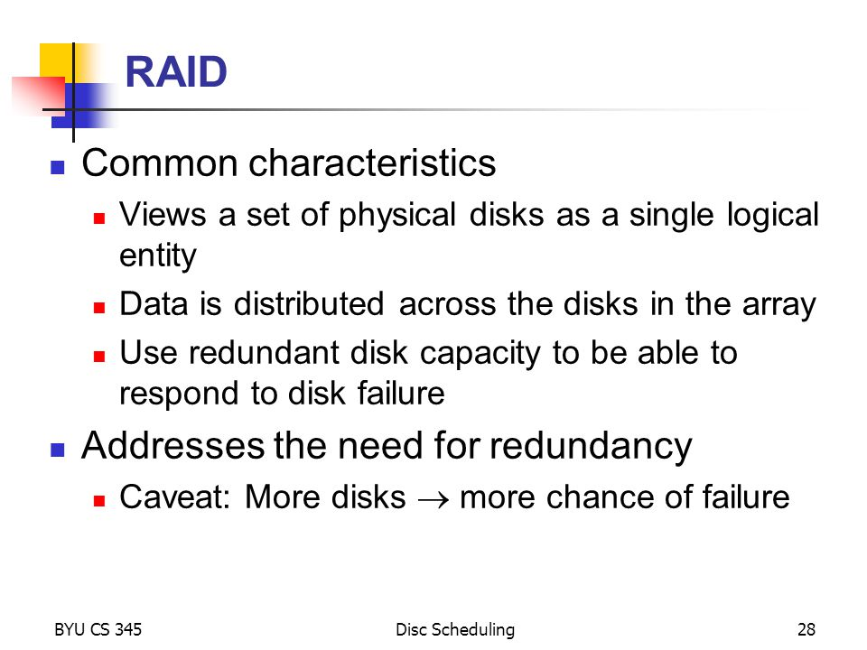 BYU CS 345Disc Scheduling28 RAID Common characteristics Views a set of physical disks as a single logical entity Data is distributed across the disks in the array Use redundant disk capacity to be able to respond to disk failure Addresses the need for redundancy Caveat: More disks more chance of failure
