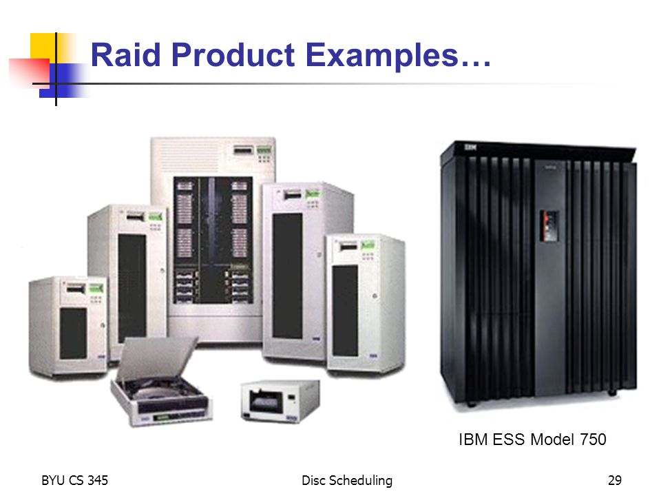 BYU CS 345Disc Scheduling29 Raid Product Examples… IBM ESS Model 750