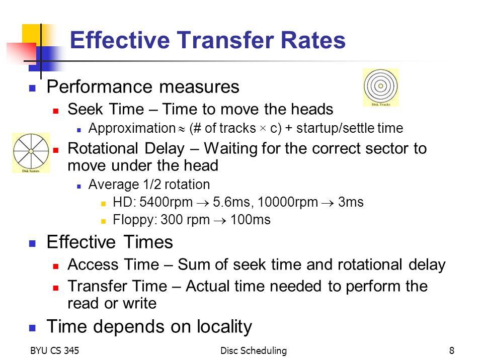 BYU CS 345Disc Scheduling8 Effective Transfer Rates Performance measures Seek Time – Time to move the heads Approximation (# of tracks × c) + startup/settle time Rotational Delay – Waiting for the correct sector to move under the head Average 1/2 rotation HD: 5400rpm 5.6ms, 10000rpm 3ms Floppy: 300 rpm 100ms Effective Times Access Time – Sum of seek time and rotational delay Transfer Time – Actual time needed to perform the read or write Time depends on locality