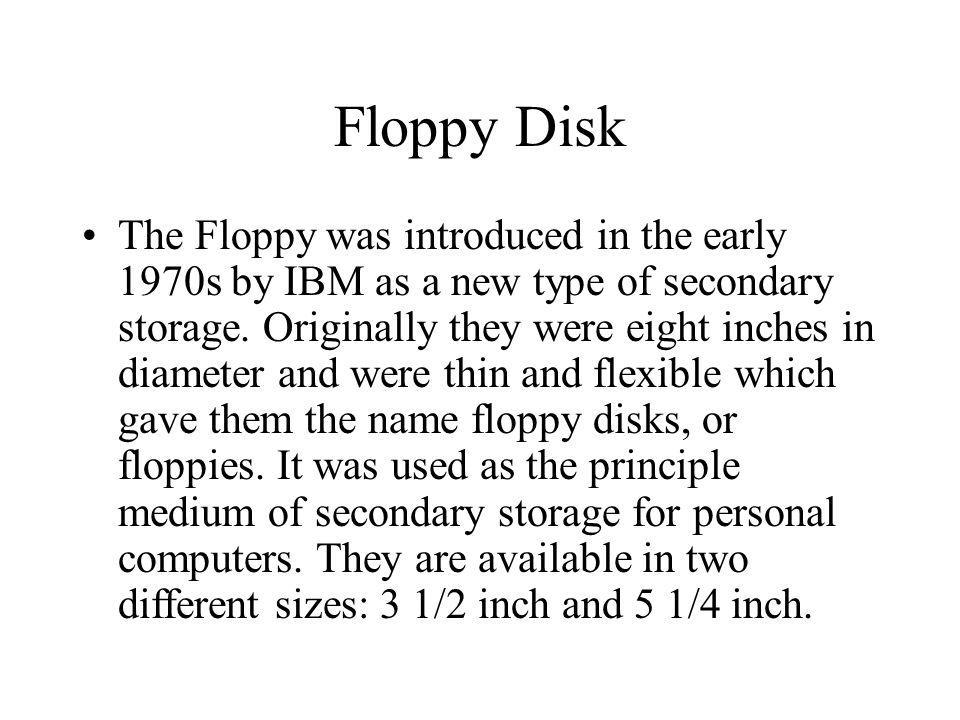Floppy Disk The Floppy was introduced in the early 1970s by IBM as a new type of secondary storage. Originally they were eight inches in diameter and