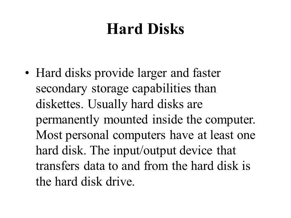 Hard Disks Hard disks provide larger and faster secondary storage capabilities than diskettes.