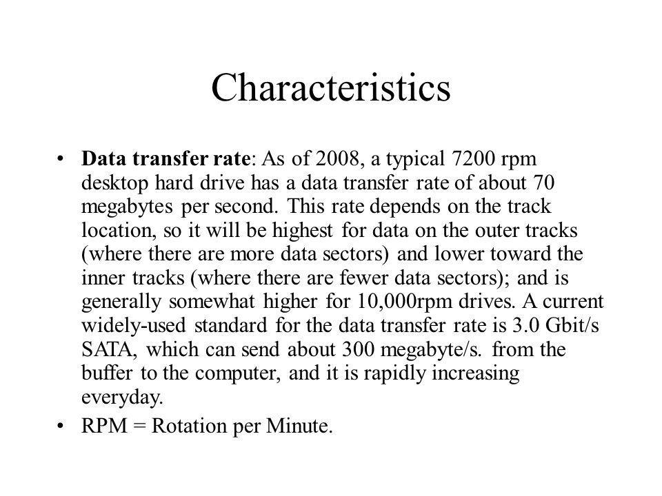Characteristics Data transfer rate: As of 2008, a typical 7200 rpm desktop hard drive has a data transfer rate of about 70 megabytes per second. This