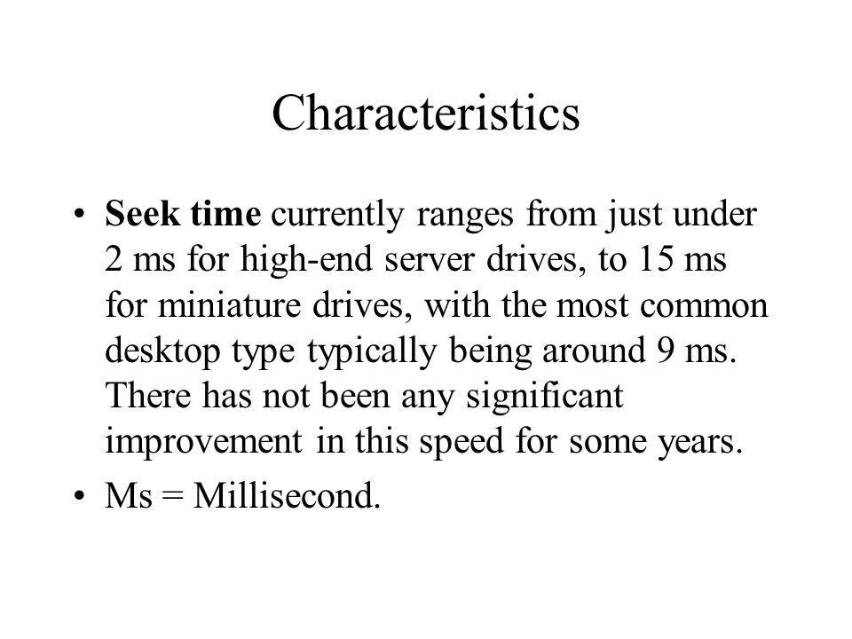 Characteristics Seek time currently ranges from just under 2 ms for high-end server drives, to 15 ms for miniature drives, with the most common deskto