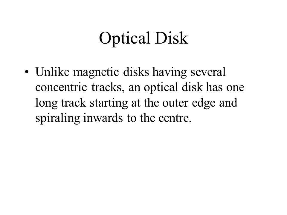 Optical Disk Unlike magnetic disks having several concentric tracks, an optical disk has one long track starting at the outer edge and spiraling inwar