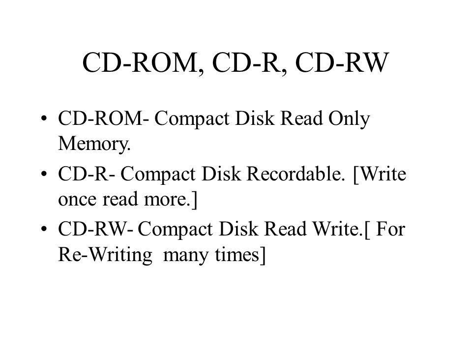 CD-ROM, CD-R, CD-RW CD-ROM- Compact Disk Read Only Memory. CD-R- Compact Disk Recordable. [Write once read more.] CD-RW- Compact Disk Read Write.[ For