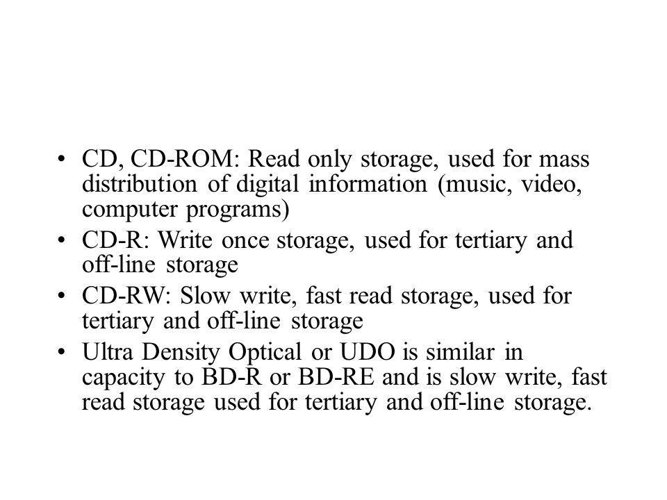 CD, CD-ROM: Read only storage, used for mass distribution of digital information (music, video, computer programs) CD-R: Write once storage, used for