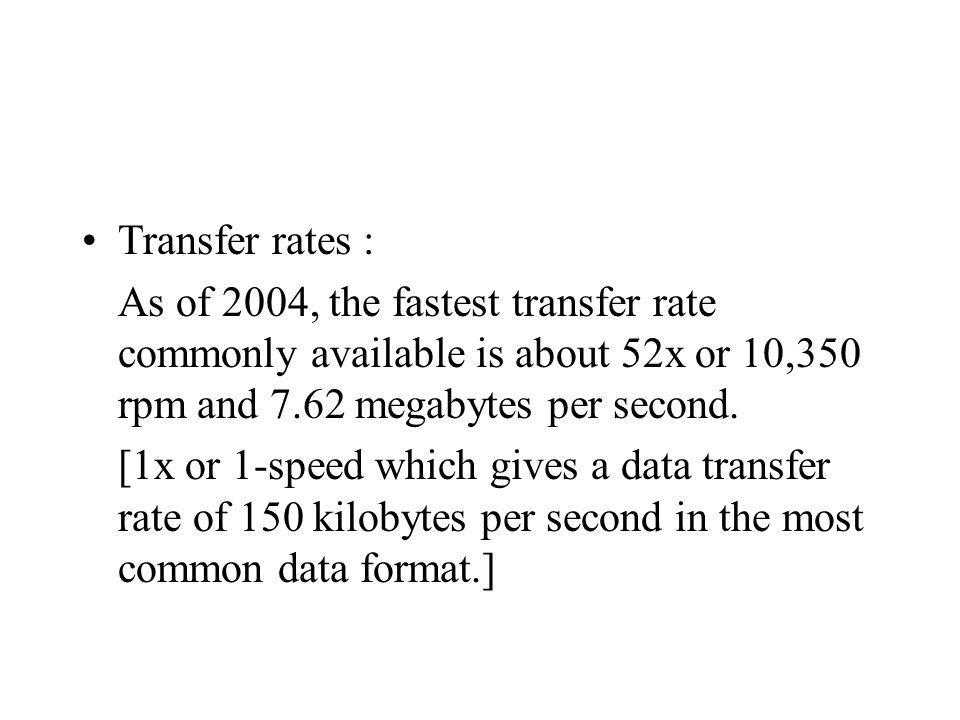 Transfer rates : As of 2004, the fastest transfer rate commonly available is about 52x or 10,350 rpm and 7.62 megabytes per second. [1x or 1-speed whi