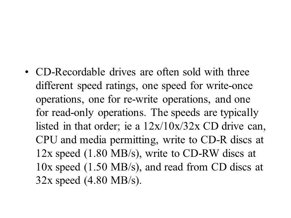 CD-Recordable drives are often sold with three different speed ratings, one speed for write-once operations, one for re-write operations, and one for