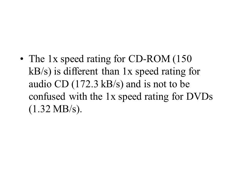 The 1x speed rating for CD-ROM (150 kB/s) is different than 1x speed rating for audio CD (172.3 kB/s) and is not to be confused with the 1x speed rati