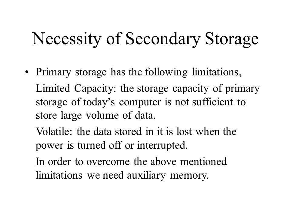 Necessity of Secondary Storage Primary storage has the following limitations, Limited Capacity: the storage capacity of primary storage of todays computer is not sufficient to store large volume of data.