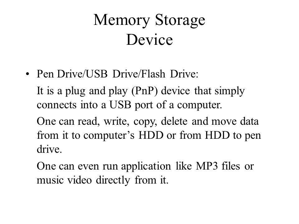 Memory Storage Device Pen Drive/USB Drive/Flash Drive: It is a plug and play (PnP) device that simply connects into a USB port of a computer. One can