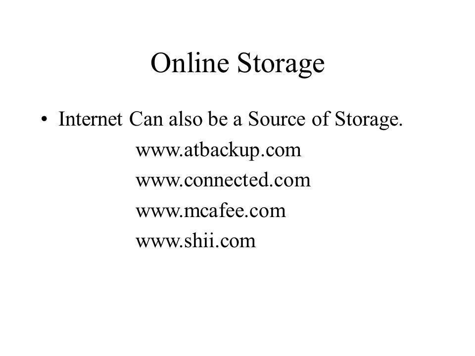 Online Storage Internet Can also be a Source of Storage. www.atbackup.com www.connected.com www.mcafee.com www.shii.com
