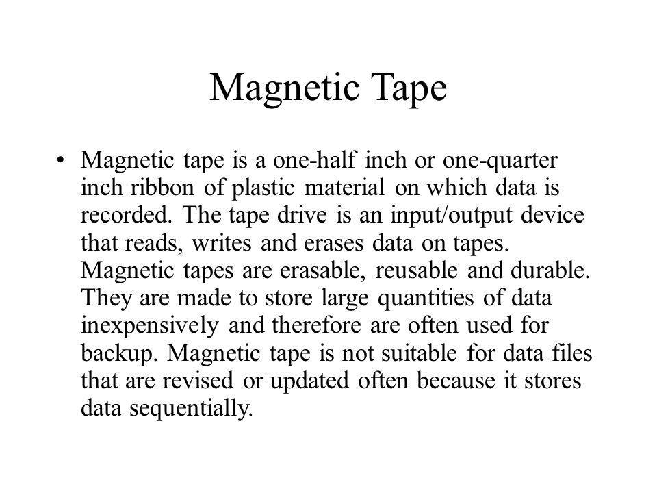 Magnetic Tape Magnetic tape is a one-half inch or one-quarter inch ribbon of plastic material on which data is recorded. The tape drive is an input/ou