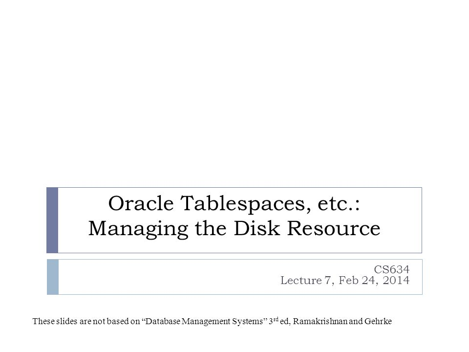 Oracle Tablespaces, etc.: Managing the Disk Resource CS634 Lecture 7, Feb 24, 2014 These slides are not based on Database Management Systems 3 rd ed, Ramakrishnan and Gehrke