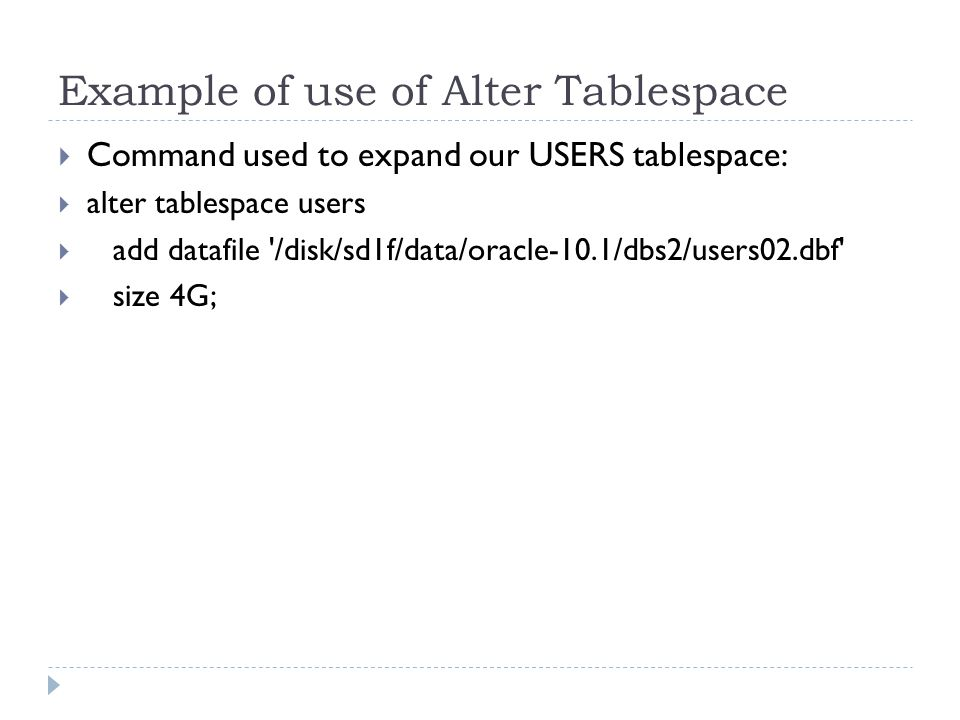 Example of use of Alter Tablespace Command used to expand our USERS tablespace: alter tablespace users add datafile /disk/sd1f/data/oracle-10.1/dbs2/users02.dbf size 4G;