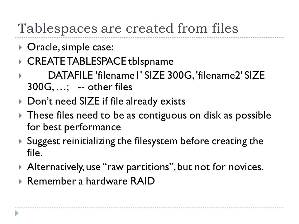 Tablespaces are created from files Oracle, simple case: CREATE TABLESPACE tblspname DATAFILE filename1 SIZE 300G, filename2 SIZE 300G, …;-- other files Dont need SIZE if file already exists These files need to be as contiguous on disk as possible for best performance Suggest reinitializing the filesystem before creating the file.