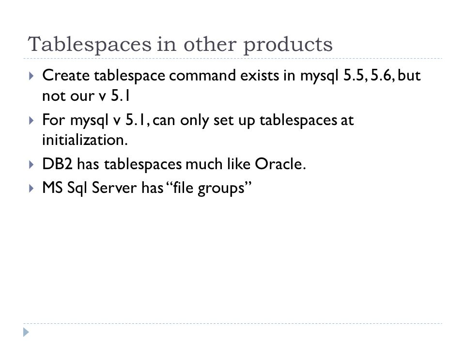 Tablespaces in other products Create tablespace command exists in mysql 5.5, 5.6, but not our v 5.1 For mysql v 5.1, can only set up tablespaces at initialization.