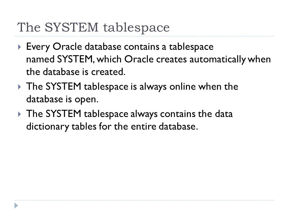 The SYSTEM tablespace Every Oracle database contains a tablespace named SYSTEM, which Oracle creates automatically when the database is created.