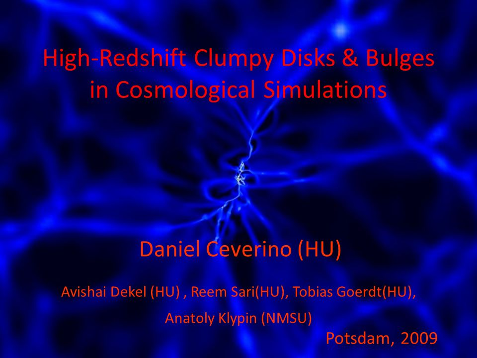 Daniel Ceverino (HU) Potsdam, 2009 Avishai Dekel (HU), Reem Sari(HU), Tobias Goerdt(HU), Anatoly Klypin (NMSU) High-Redshift Clumpy Disks & Bulges in Cosmological Simulations