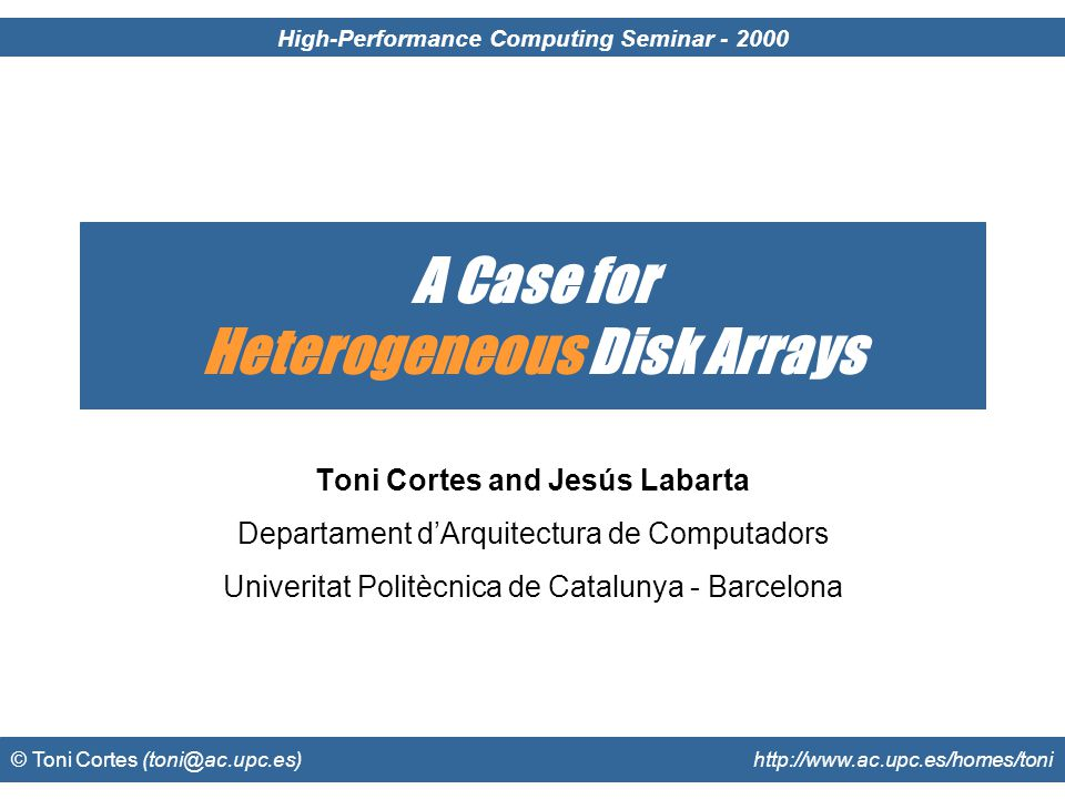 © Toni Cortes (toni@ac.upc.es) http://www.ac.upc.es/homes/toni Disk Arrays (RAIDs) Group several disks Single address space High capacity Improved performance Low cost Heterogeneous RAID Not all disks are equal B0 B1 B2 B3 B4 B5 B6 B7...