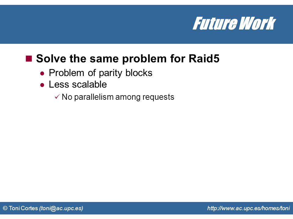© Toni Cortes (toni@ac.upc.es) http://www.ac.upc.es/homes/toni Future Work Solve the same problem for Raid5 Problem of parity blocks Less scalable No parallelism among requests