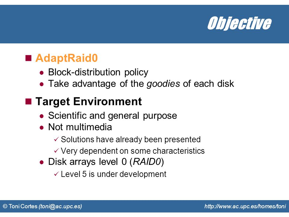 © Toni Cortes (toni@ac.upc.es) http://www.ac.upc.es/homes/toni Conclusions AdaptRaid0 Performance It knows how to use the disks Allows parallelism Size It uses all the available capacity
