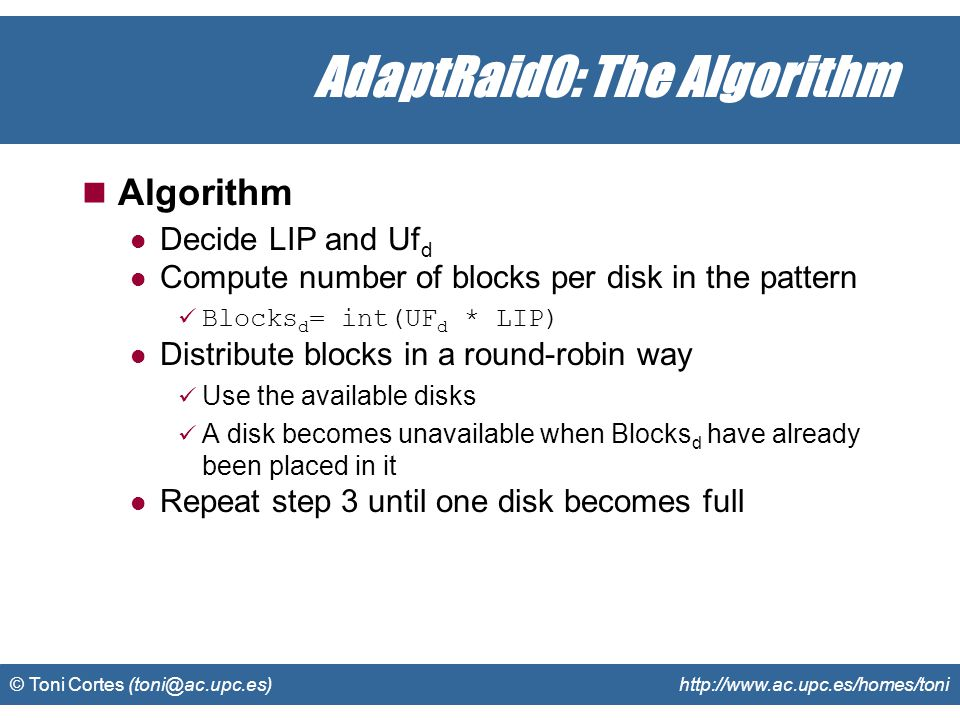 © Toni Cortes (toni@ac.upc.es) http://www.ac.upc.es/homes/toni AdaptRaid0: The Algorithm Algorithm Decide LIP and Uf d Compute number of blocks per disk in the pattern Blocks d = int(UF d * LIP) Distribute blocks in a round-robin way Use the available disks A disk becomes unavailable when Blocks d have already been placed in it Repeat step 3 until one disk becomes full