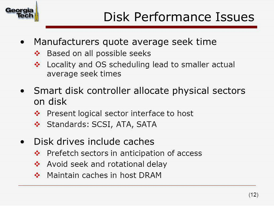 (12) Disk Performance Issues Manufacturers quote average seek time Based on all possible seeks Locality and OS scheduling lead to smaller actual avera