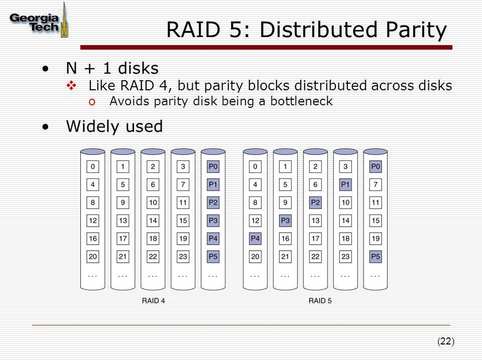 (22) RAID 5: Distributed Parity N + 1 disks Like RAID 4, but parity blocks distributed across disks oAvoids parity disk being a bottleneck Widely used