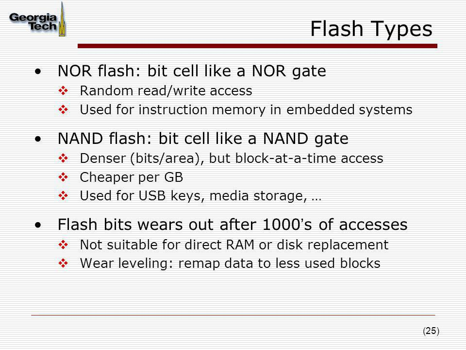 (25) Flash Types NOR flash: bit cell like a NOR gate Random read/write access Used for instruction memory in embedded systems NAND flash: bit cell lik