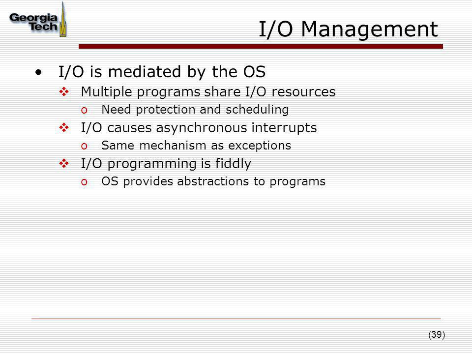 (39) I/O Management I/O is mediated by the OS Multiple programs share I/O resources oNeed protection and scheduling I/O causes asynchronous interrupts