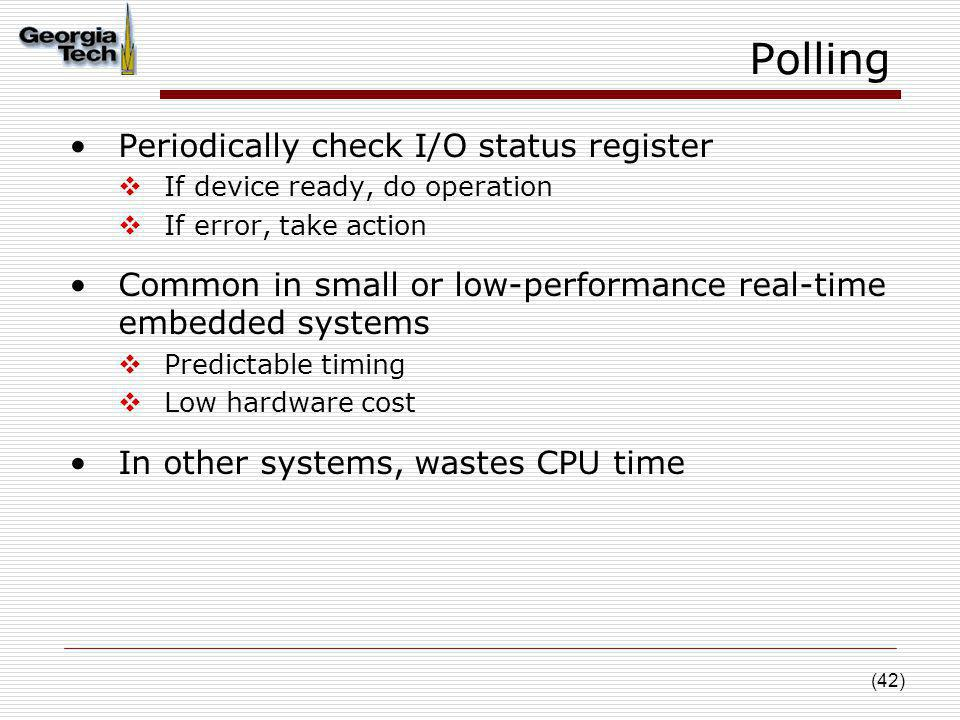 (42) Polling Periodically check I/O status register If device ready, do operation If error, take action Common in small or low-performance real-time e
