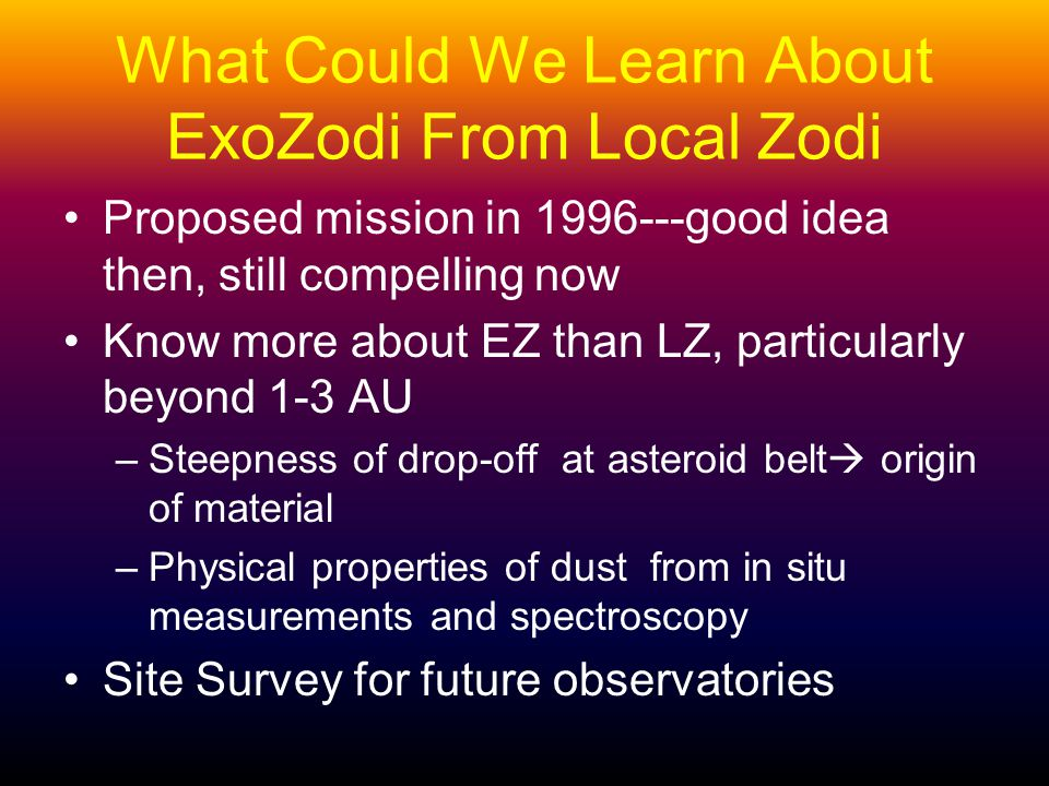 What Could We Learn About ExoZodi From Local Zodi Proposed mission in 1996---good idea then, still compelling now Know more about EZ than LZ, particularly beyond 1-3 AU –Steepness of drop-off at asteroid belt origin of material –Physical properties of dust from in situ measurements and spectroscopy Site Survey for future observatories