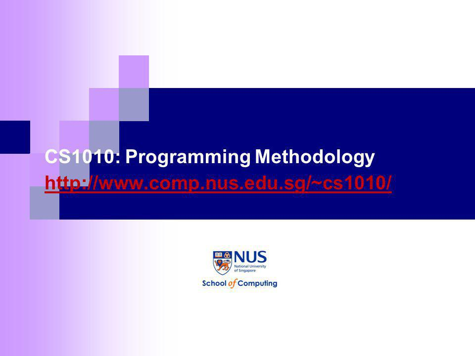CS1010: Programming Methodology http://www.comp.nus.edu.sg/~cs1010/ http://www.comp.nus.edu.sg/~cs1010/