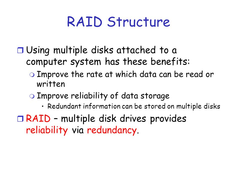 RAID Structure r Using multiple disks attached to a computer system has these benefits: m Improve the rate at which data can be read or written m Improve reliability of data storage Redundant information can be stored on multiple disks r RAID – multiple disk drives provides reliability via redundancy.