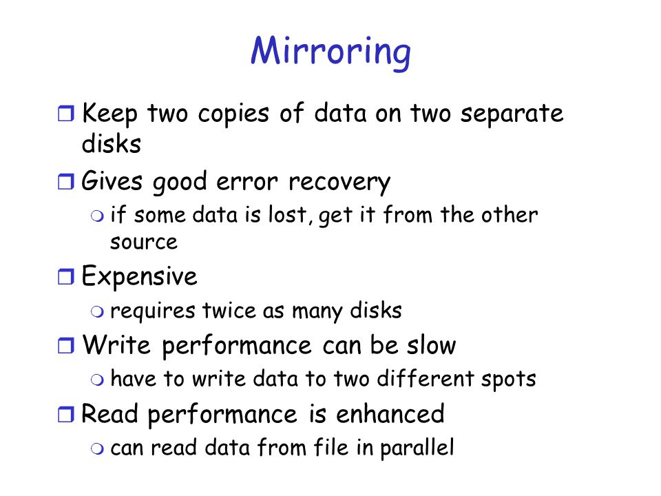 Mirroring r Keep two copies of data on two separate disks r Gives good error recovery m if some data is lost, get it from the other source r Expensive m requires twice as many disks r Write performance can be slow m have to write data to two different spots r Read performance is enhanced m can read data from file in parallel