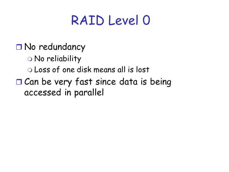 RAID Level 0 r No redundancy m No reliability m Loss of one disk means all is lost r Can be very fast since data is being accessed in parallel