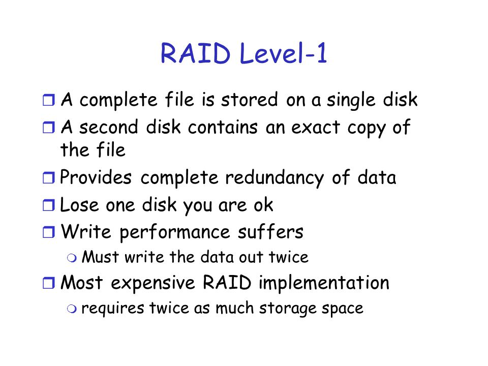 RAID Level-1 r A complete file is stored on a single disk r A second disk contains an exact copy of the file r Provides complete redundancy of data r Lose one disk you are ok r Write performance suffers m Must write the data out twice r Most expensive RAID implementation m requires twice as much storage space
