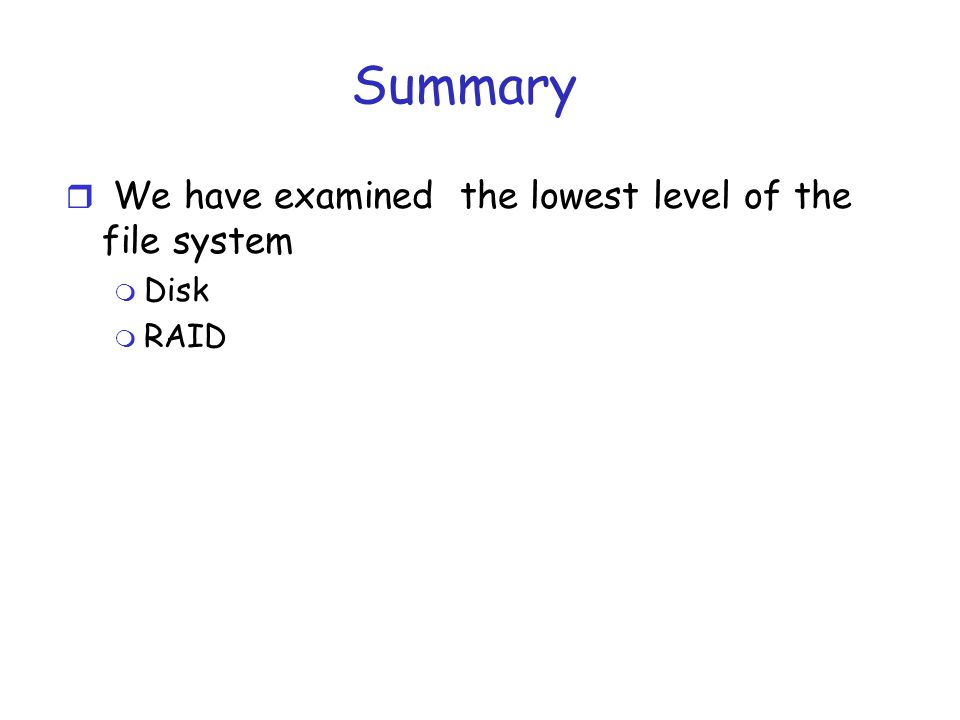 Summary r We have examined the lowest level of the file system m Disk m RAID