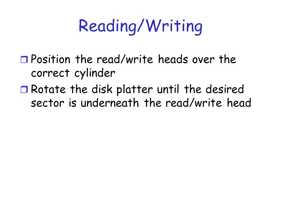 Reading/Writing r Position the read/write heads over the correct cylinder r Rotate the disk platter until the desired sector is underneath the read/write head