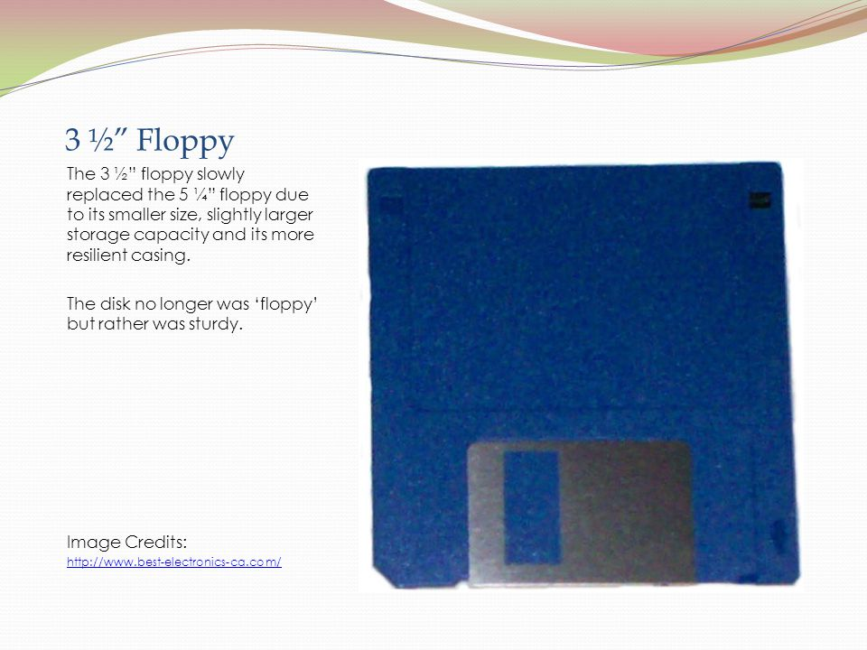 3 ½ Floppy The 3 ½ floppy slowly replaced the 5 ¼ floppy due to its smaller size, slightly larger storage capacity and its more resilient casing.