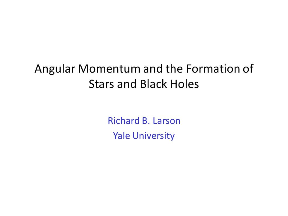 Angular Momentum and the Formation of Stars and Black Holes Richard B. Larson Yale University