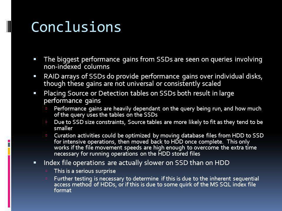 Conclusions The biggest performance gains from SSDs are seen on queries involving non-indexed columns RAID arrays of SSDs do provide performance gains over individual disks, though these gains are not universal or consistently scaled Placing Source or Detection tables on SSDs both result in large performance gains Performance gains are heavily dependant on the query being run, and how much of the query uses the tables on the SSDs Due to SSD size constraints, Source tables are more likely to fit as they tend to be smaller Curation activities could be optimized by moving database files from HDD to SSD for intensive operations, then moved back to HDD once complete.