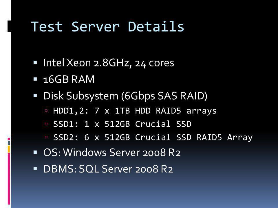 Test Server Details Intel Xeon 2.8GHz, 24 cores 16GB RAM Disk Subsystem (6Gbps SAS RAID) HDD1,2: 7 x 1TB HDD RAID5 arrays SSD1: 1 x 512GB Crucial SSD SSD2: 6 x 512GB Crucial SSD RAID5 Array OS: Windows Server 2008 R2 DBMS: SQL Server 2008 R2