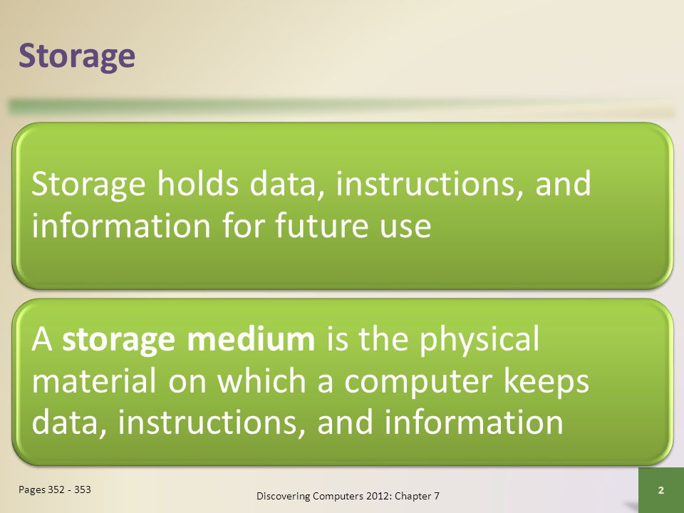 Storage Storage holds data, instructions, and information for future use A storage medium is the physical material on which a computer keeps data, instructions, and information Discovering Computers 2012: Chapter 7 2 Pages 352 - 353