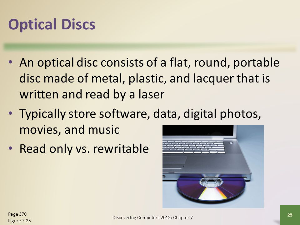 Optical Discs An optical disc consists of a flat, round, portable disc made of metal, plastic, and lacquer that is written and read by a laser Typically store software, data, digital photos, movies, and music Read only vs.