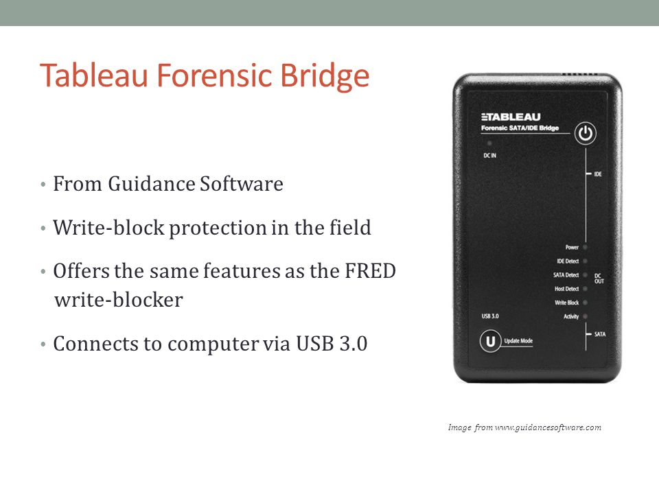 Tableau Forensic Bridge From Guidance Software Write-block protection in the field Offers the same features as the FRED write-blocker Connects to computer via USB 3.0 Image from www.guidancesoftware.com