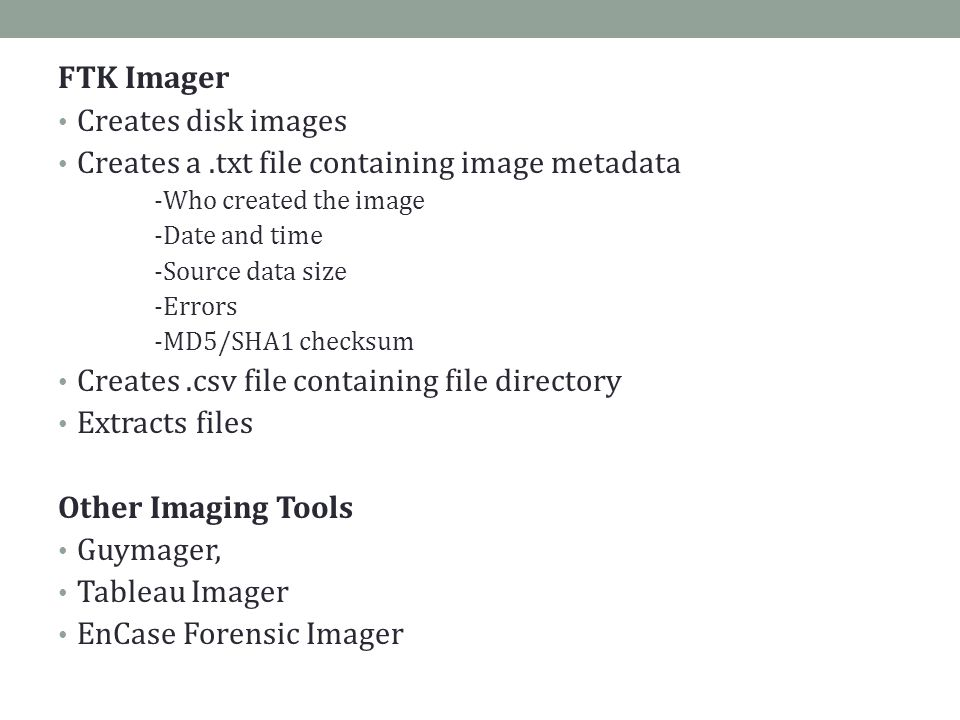 FTK Imager Creates disk images Creates a.txt file containing image metadata -Who created the image -Date and time -Source data size -Errors -MD5/SHA1 checksum Creates.csv file containing file directory Extracts files Other Imaging Tools Guymager, Tableau Imager EnCase Forensic Imager